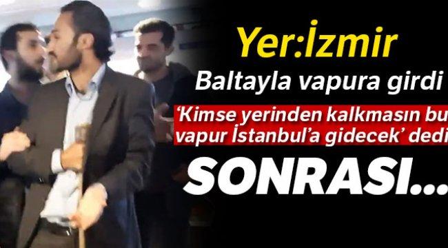 İzmir'de baltayla vapura giren adam, vapuru İstanbul'a götürmek istedi
