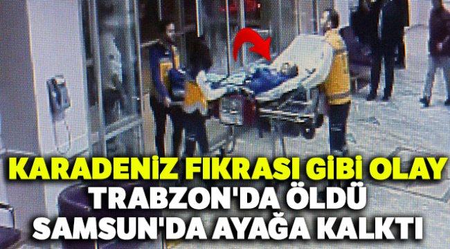 Karadeniz fıkrası gibi olay: Trabzon'da öldü, Samsun'da ayağa kalktı