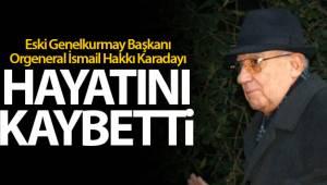 Eski Genelkurmay Başkanı Orgeneral İsmail Hakkı Karadayı hayatını kaybetti